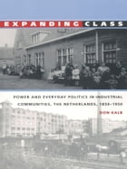 Expanding Class: Power and Everyday Politics in Industrial Communities, The Netherlands 1850–1950 by Don Kalb