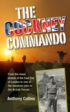 The Cockney Commando: From the Mean Streets of the East End of London to One of the Toughest Jobs in the British Forces by Anthony Collins