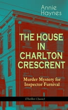 THE HOUSE IN CHARLTON CRESCRENT – Murder Mystery for Inspector Furnival (Thriller Classic): From the Renowned Author of The Bungalow Mystery, The Blue by Annie Haynes