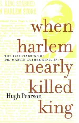 When Harlem Nearly Killed King: The 1958 Stabbing of Dr. Martin Luther King Jr. by Hugh Pearson