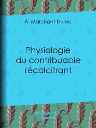 Physiologie du contribuable récalcitrant by A. Marchant-Duroc