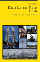 Kuala Lumpur, Malaysia Travel Guide - What To See & Do by Maria Hurst