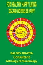 For Healthy Happy Living: Discard Worries Be Happy by BALDEV BHATIA