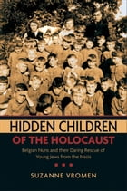 Hidden Children of the Holocaust:Belgian Nuns and their Daring Rescue of Young Jews from the Nazis: Belgian Nuns and their Daring Rescue of Young Jews by Suzanne Vromen