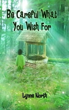 Be Careful What You Wish For by Lynne North