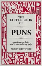 The Little Book of Puns: Ingenious wordplay and groan-inducing quips by Alison Westwood