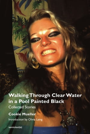 Walking Through Clear Water in a Pool Painted Black, new edition: Collected Stories by Cookie Mueller