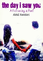 """The Day I Saw You: A """"fiction"""" by a Poet by Akhil Kambiri"""