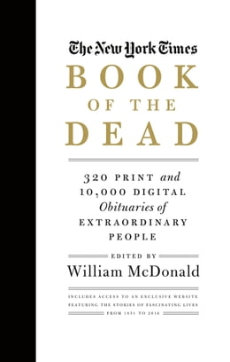 Book The New York Times Book of the Dead: 320 Print and 10,000 Digital Obituaries of Extraordinary People by William McDonald