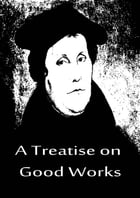A Treatise on Good Works by Martin Luther