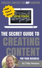 The Secret Guide To Creating Content For Your Business: Creative Contet For ANY Company by Toby Hewson