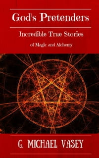 God's Pretenders: Incredible True Stories of Magic and Alchemy: Magicians, Wizards and Warlocks