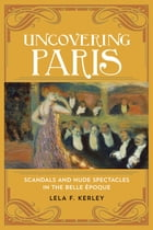 Uncovering Paris: Scandals and Nude Spectacles in the Belle Époque by Lela F. Kerley