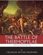 The Greatest Battles in History: The Battle of Thermopylae by Charles River Editors