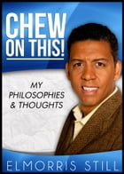 Chew on This!: My Philosophies & Thoughts by Elmorris Still