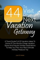 44 Great Places To Visit On Your Next Vacation Getaway: A Travel Guide Full Of Vacation Ideas To Some Of The World's Cheap Vacation Spots And Popular  by Joan G. Hester