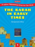 The Kabah in Early Times: Life in Ancient Makkah, the Prophet's Birth and Early Life by Saniyasnain Khan
