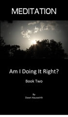 Meditation,: Am I Doing It Right? Book Two by DAWN HAUSWIRTH