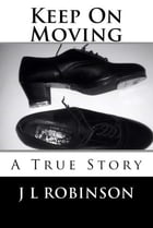 Keep On Moving: A True Story by J L Robinson