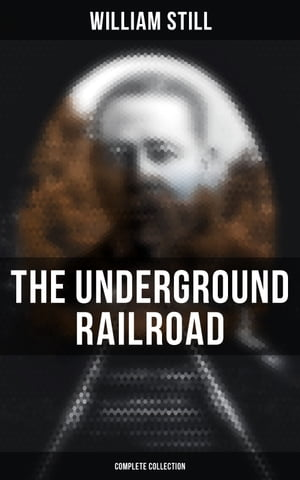The Underground Railroad (Complete Collection): Narratives, Testimonies & Letters: The True Story of Hundreds of Slaves Who Escaped to Freedom by William Still