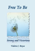Free to Be: Strong and Victorious by Valerie C. Boyce