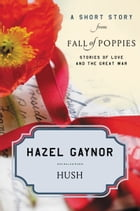 Hush: A Short Story from Fall of Poppies: Stories of Love and the Great War by Hazel Gaynor