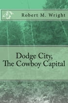 Dodge City, The Cowboy Capital (Illustrated Edition) by Robert M. Wright