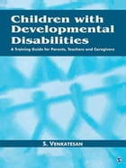 Children with Developmental Disabilities: A Training Guide for Parents, Teachers and Caregivers by S Venkatesan
