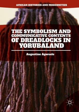 The Symbolism and Communicative Contents of Dreadlocks in Yorubaland by Augustine Agwuele