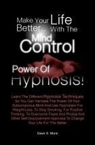 Make Your Life Better…with the Mind Control Power of Hypnosis!: Learn The Different Hypnosis Techniques So You Can Harness The Power Of Your Subconsci by Dawn S. Morin