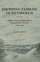 Founding Families Of Pittsburgh: The Evolution Of A Regional Elite 1760-1910 by Joseph F Rishel