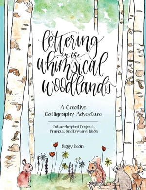 Lettering in the Whimsical Woodlands: A Creative Calligraphy Adventure--Nature-Inspired Projects, Prompts and Drawing Ideas by Peggy Dean
