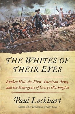 Book The Whites of Their Eyes: Bunker Hill, the First American Army, and the Emergence of George… by Paul Lockhart