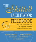 The Skilled Facilitator Fieldbook: Tips, Tools, and Tested Methods for Consultants, Facilitators…