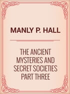 The Ancient Mysteries and Secret Societies Part Three by Manly P. Hall