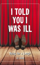 I Told You I Was Ill: Laughing In the Face of Death by Liz Evers