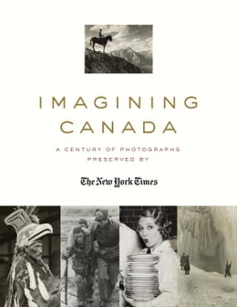 Book Imagining Canada: A Century of Photographs Preserved By The New York Times by William Morassutti