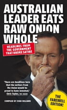 Australian Leader Eats Raw Onion Whole: Headlines from the Government That Broke Satire by Evan Williams