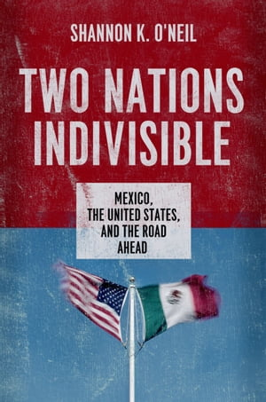 Two Nations Indivisible Mexico,  the United States,  and the Road Ahead