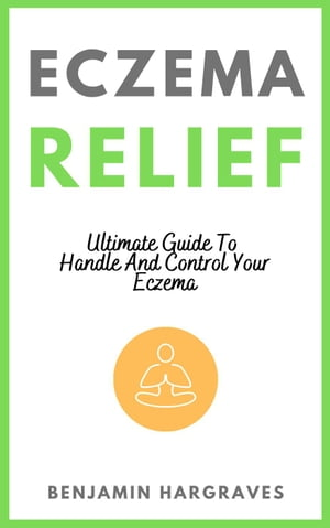 Eczema Relief - Ultimate Guide To Handle And Control Your Eczema by Benjamin Hargraves