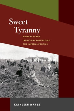 Book Sweet Tyranny: Migrant Labor, Industrial Agriculture, and Imperial Politics by Kathleen Mapes