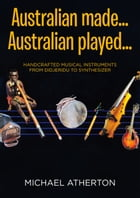 Australian Made, Australian Played: Handcrafted Musical Instruments from the Didjeridu to the Synthesizer by Michael Atherton