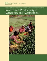 Growth and Productivity in Agriculture and Agribusiness: Evaluative Lessons from World Bank Group…