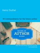 10 Commandments for the future author: Save time and money with the 10 writer commandments by Heinz Duthel