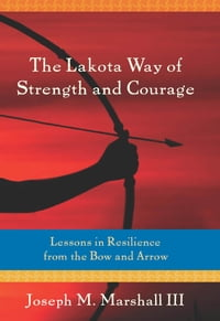 The Lakota Way of Strength and Courage: Lessons in Resilience from the Bow and Arrow: Lessons in…