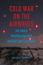 Cold War on the Airwaves: The Radio Propaganda War against East Germany by Nicholas J Schlosser