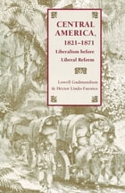 Central America, 1821-1871: Liberalism before Liberal Reform by Lowell Gudmundson