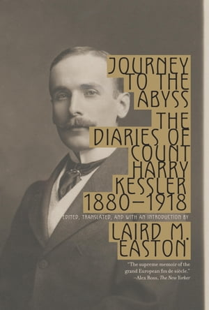 Journey to the Abyss The Diaries of Count Harry Kessler,  1880-1918