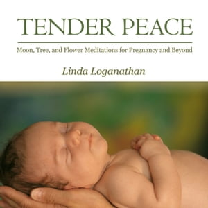TENDER PEACE: Moon, Tree and Flower Meditations for Pregnancy and Beyond