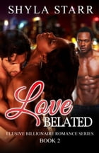 Love Belated: Elusive Billionaire Romance Series, #2 by Shyla Starr